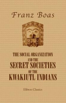 The Social Organization and the Secret Societies of the Kwakiutl Indians